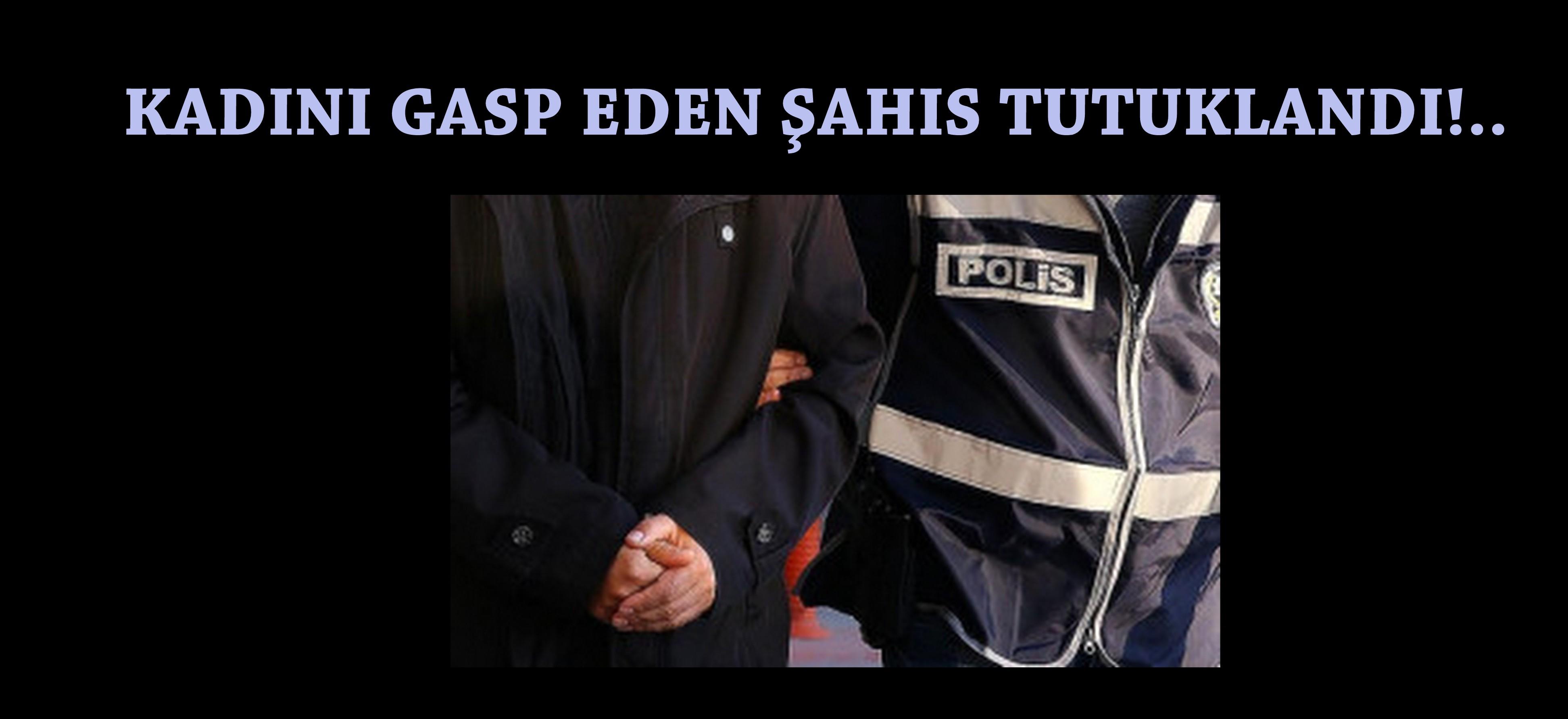 ARİFİYE'DE KADINI GASP EDEN ŞAHIS TUTUKLANDI