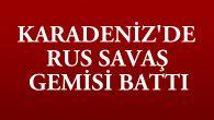 KARADENİZ'DE RUS SAVAŞ GEMİSİ BATTI