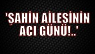 SERVET ŞAHİN VEFAT ETTİ!..