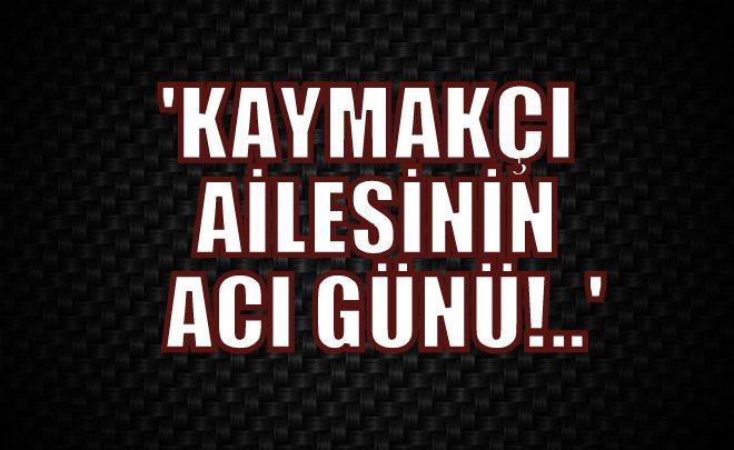 FETHİYE KAYMAKÇI VEFAT ETTİ!..