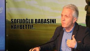 EBUBEKİR SOFUOĞLU'NUN BABA ACISI!..