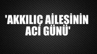 NAYAN AKKILIÇ VEFAT ETTİ!..