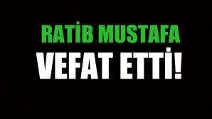 RATİB MUSTAFA VEFAT ETTİ!
