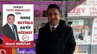 "FATİH MAHALLESİ MUHTAR ADAYI MESUT AKBULAK ""GENÇ BEYİNLE AKTİF HİZMET"""