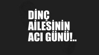 DİNÇ AİLESİNİN ACI GÜNÜ!..