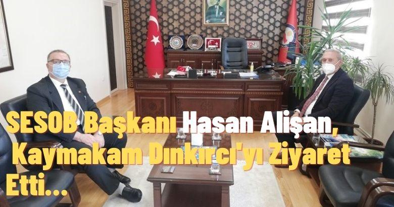 SESOB Başkanı Hasan Alişan,  Kaymakam Dınkırcı'yı Ziyaret Etti…