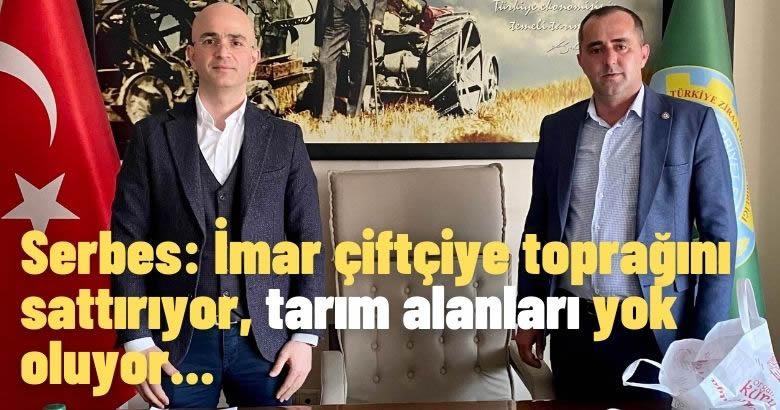 Serbes: İmar çiftçiye toprağını sattırıyor, tarım alanları yok oluyor