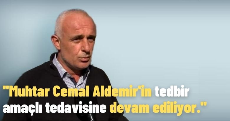 Muhtar Cemal Aldemir'in tedbir amaçlı tedavisine devam ediliyor.