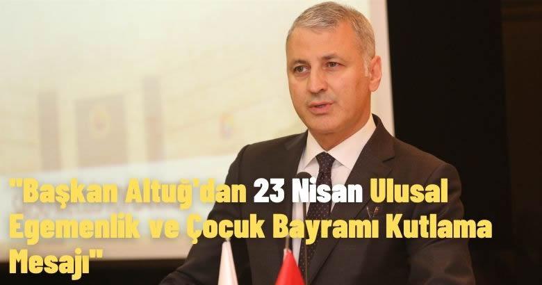 Başkan Altuğ'dan 23 Nisan Ulusal Egemenlik ve Çocuk Bayramı Kutlama Mesajı