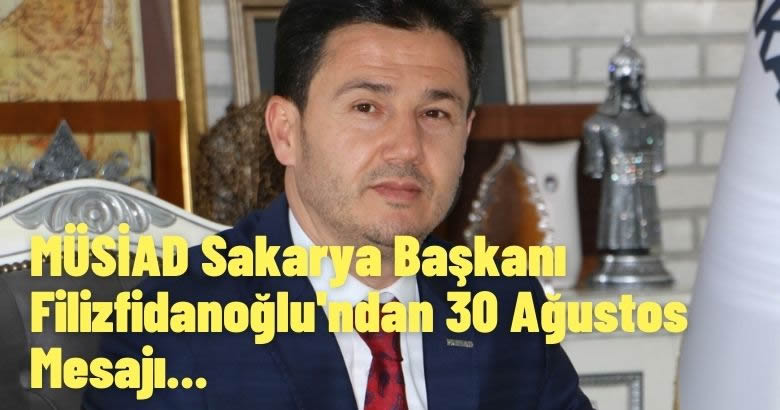 MÜSİAD Sakarya Başkanı Filizfidanoğlu'ndan 30 Ağustos Mesajı