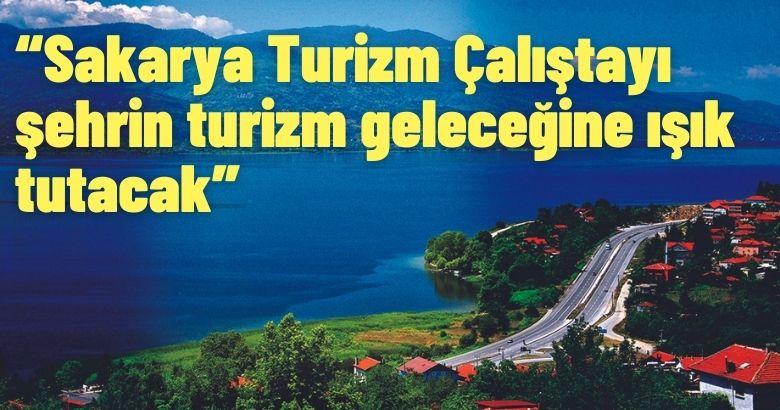 """""""Sakarya Turizm Çalıştayı şehrin turizm geleceğine ışık tutacak"""""""