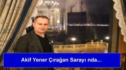 Akif Yener Çırağan Sarayı nda…