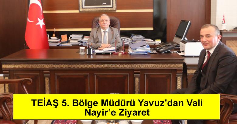 TEİAŞ 5. Bölge Müdürü Yavuz'dan Vali Nayir'e Ziyaret…