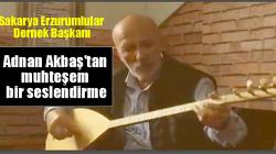 Sakarya Erzurumlular Dernek Başkanı Adnan Akbaş'tan muhteşem bir seslendirme