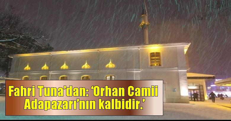 Fahri Tuna'dan: 'Orhan Camii Adapazarı'nın kalbidir.'