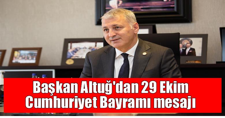 Başkan Altuğ'dan 29 Ekim Cumhuriyet Bayramı mesajı