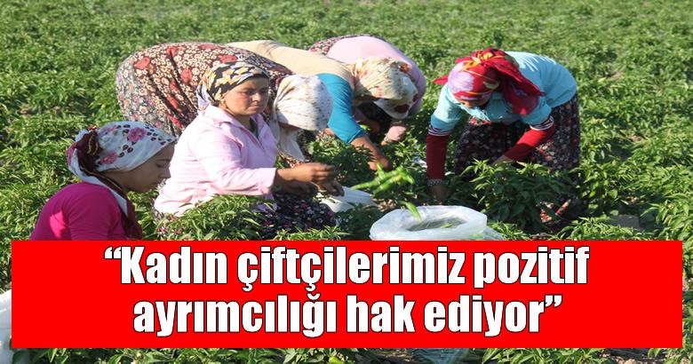 """""""Kadın çiftçilerimiz pozitif ayrımcılığı hak ediyor"""""""