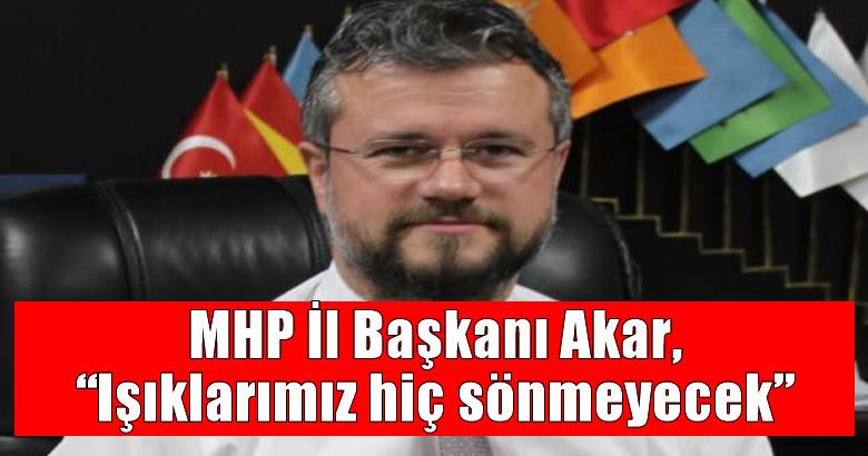 """MHP İl Başkanı Akar, """"Işıklarımız hiç sönmeyecek"""""""