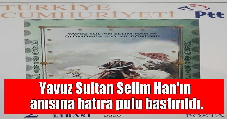 Yavuz Sultan Selim Han'ın anısına hatıra pulu bastırıldı.