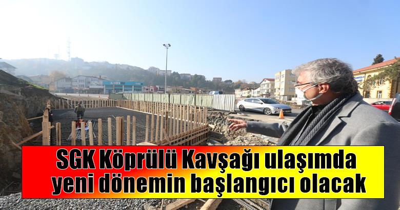 SGK Köprülü Kavşağı ulaşımda yeni dönemin başlangıcı olacak