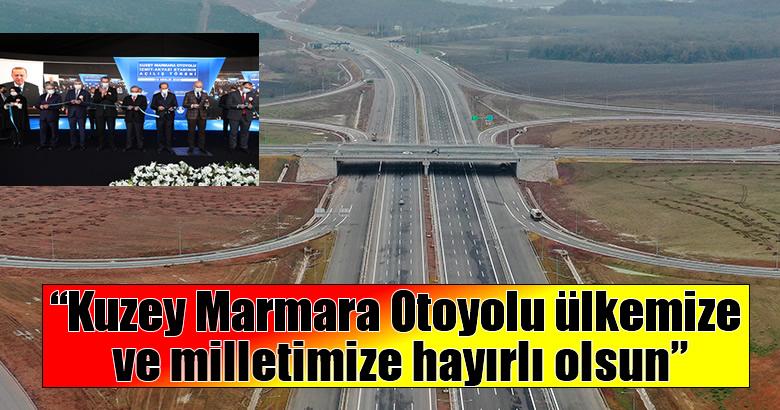 """""""Kuzey Marmara Otoyolu ülkemize ve milletimize hayırlı olsun"""""""