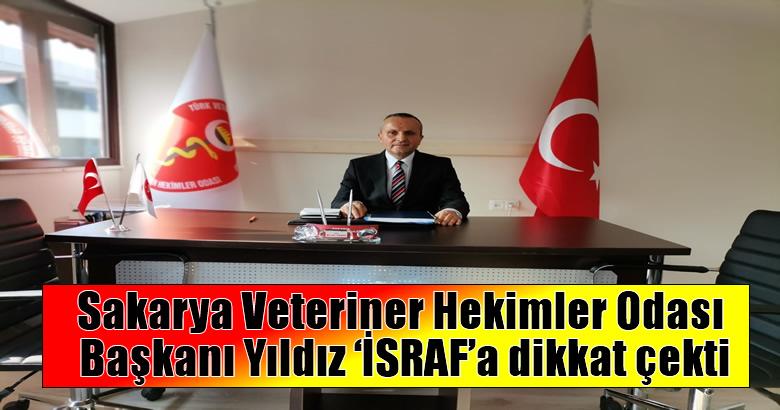 Sakarya Veteriner Hekimler Odası Başkanı Yıldız 'İSRAF'a dikkat çekti