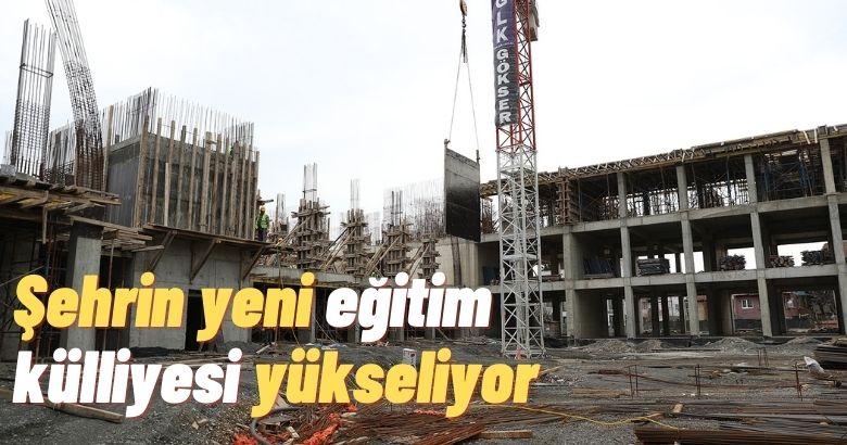 Şehrin yeni eğitim külliyesi yükseliyor