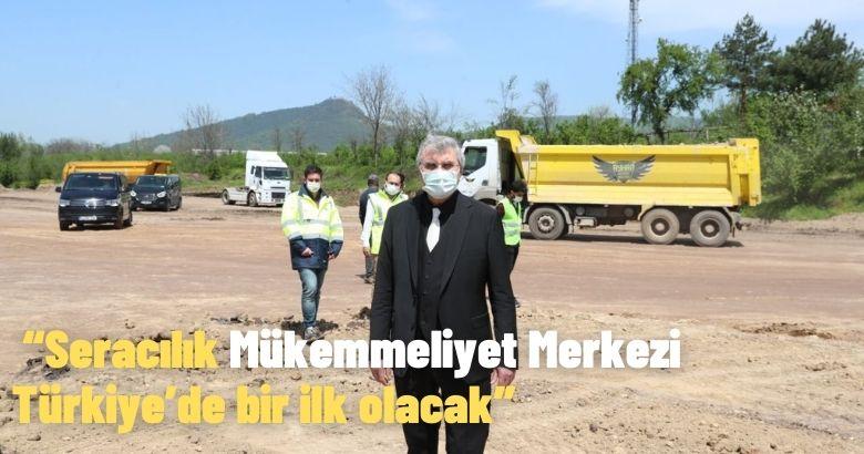 """""""Seracılık Mükemmeliyet Merkezi Türkiye'de bir ilk olacak"""""""
