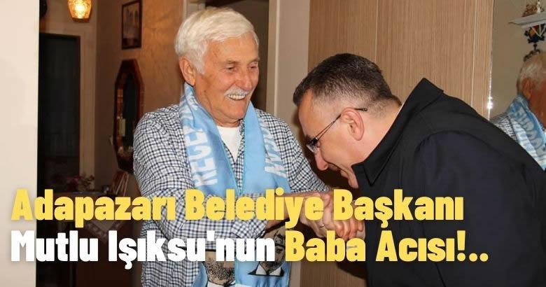 Adapazarı Belediye Başkanı Mutlu Işıksu'nun Baba Acısı!..