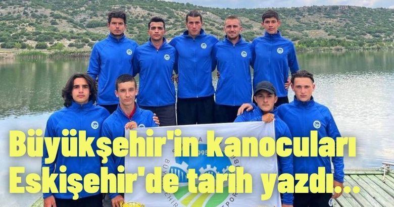 Büyükşehir'in kanocuları Eskişehir'de tarih yazdı