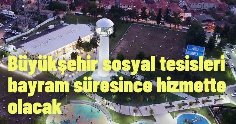 Büyükşehir sosyal tesisleri bayram süresince hizmette olacak