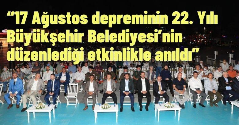 17 Ağustos depreminin 22. Yılı Büyükşehir Belediyesi'nin düzenlediği etkinlikle anıldı