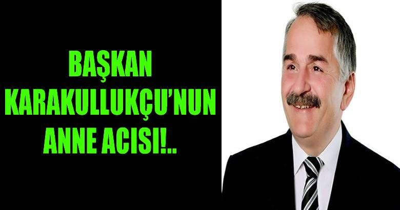 BAŞKAN KARAKULLUKÇU'NUN ANNE ACISI!..