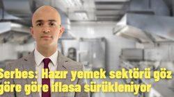 Serbes: Hazır yemek sektörü göz göre göre iflasa sürükleniyor