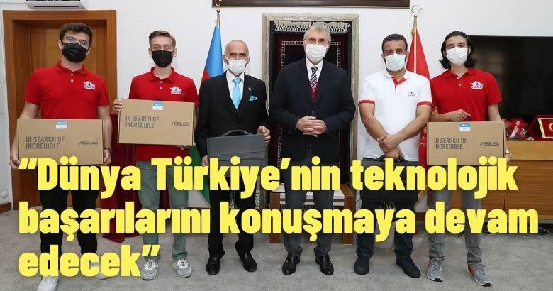 """""""Dünya Türkiye'nin teknolojik başarılarını konuşmaya devam edecek"""""""